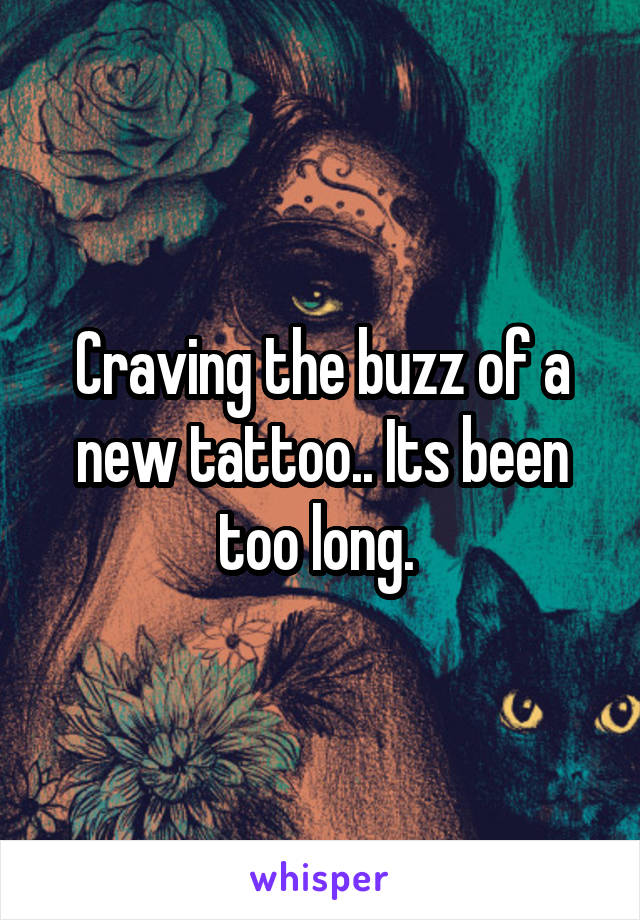 Craving the buzz of a new tattoo.. Its been too long.