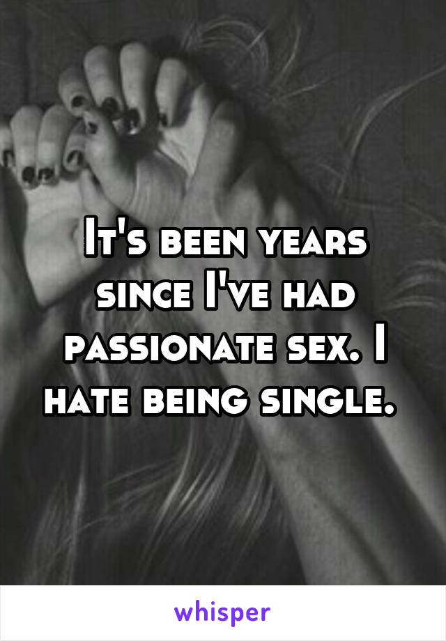 It's been years since I've had passionate sex. I hate being single.