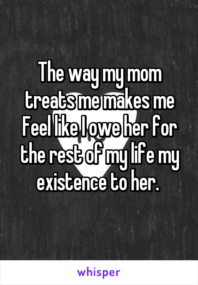 The way my mom treats me makes me Feel like I owe her for the rest of my life my existence to her.