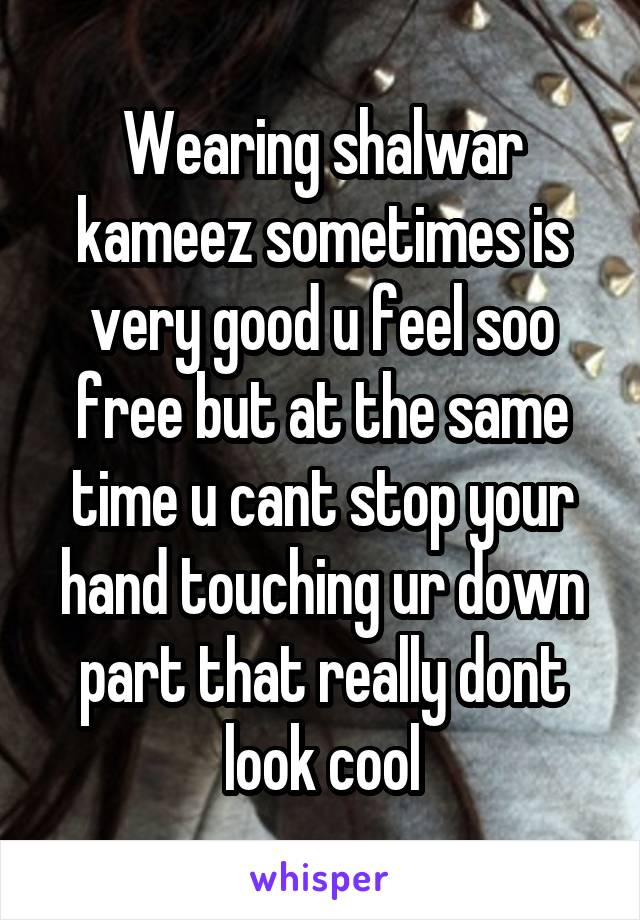 Wearing shalwar kameez sometimes is very good u feel soo free but at the same time u cant stop your hand touching ur down part that really dont look cool