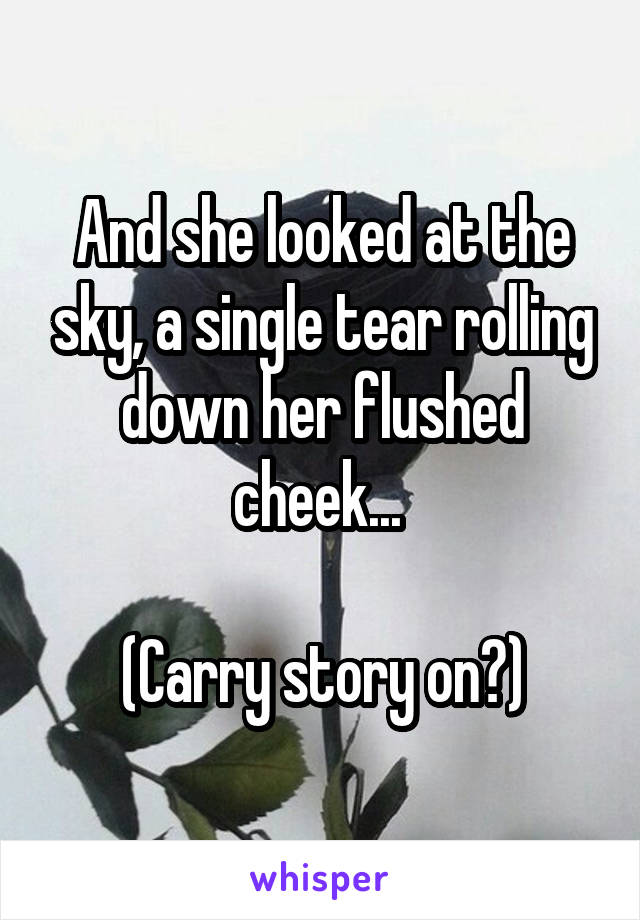 And she looked at the sky, a single tear rolling down her flushed cheek...   (Carry story on?)