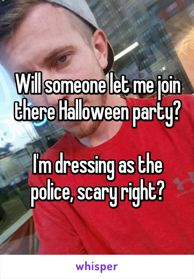Will someone let me join there Halloween party?  I'm dressing as the police, scary right?