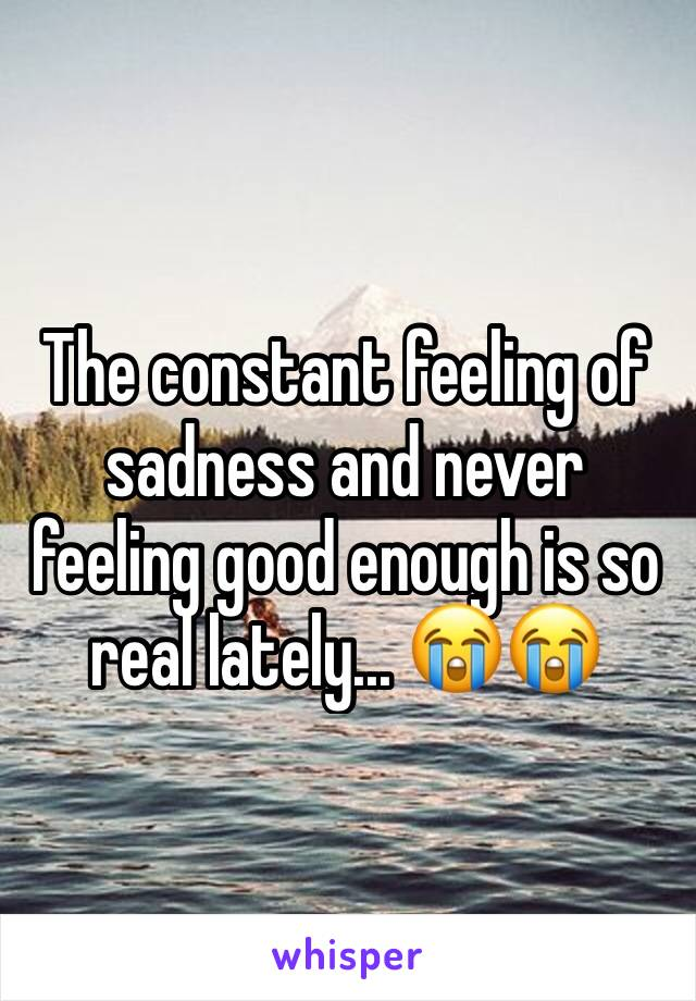 The constant feeling of sadness and never feeling good enough is so real lately... 😭😭