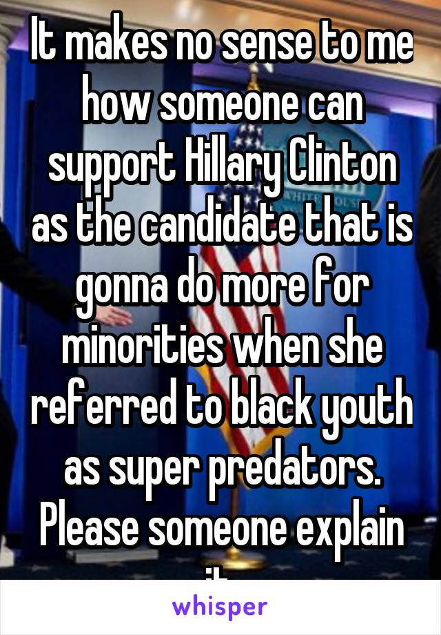 It makes no sense to me how someone can support Hillary Clinton as the candidate that is gonna do more for minorities when she referred to black youth as super predators. Please someone explain it