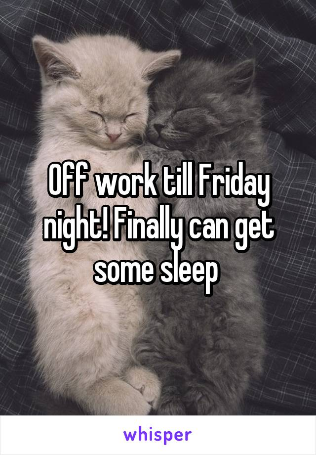 Off work till Friday night! Finally can get some sleep