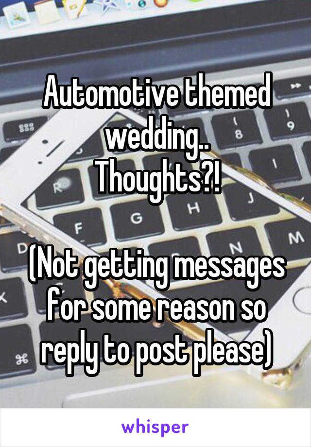 Automotive themed wedding.. Thoughts?!  (Not getting messages for some reason so reply to post please)