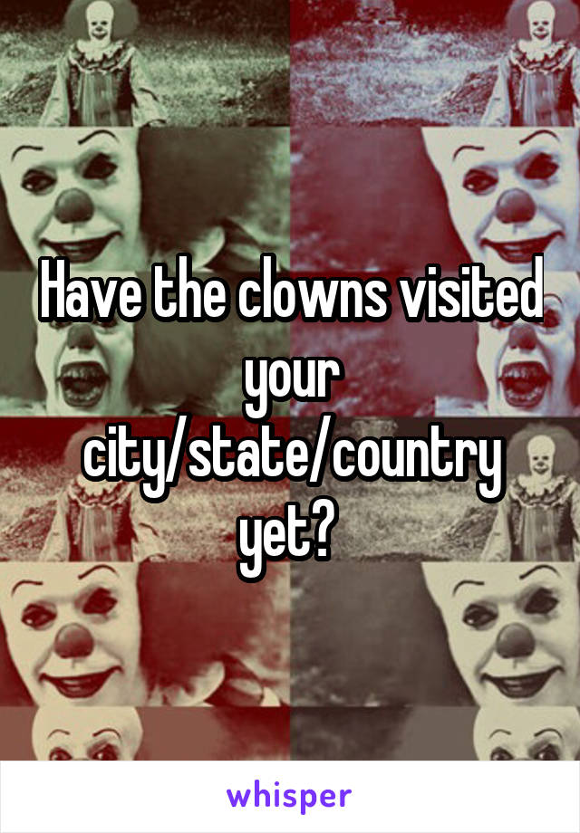 Have the clowns visited your city/state/country yet?