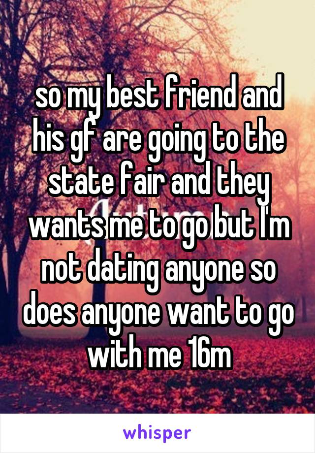 so my best friend and his gf are going to the state fair and they wants me to go but I'm not dating anyone so does anyone want to go with me 16m