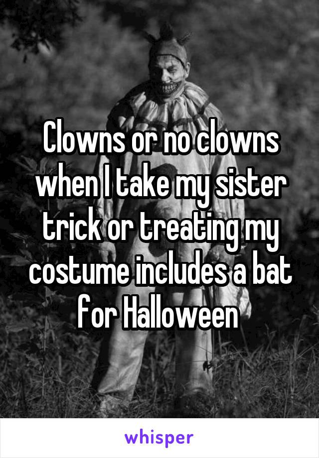 Clowns or no clowns when I take my sister trick or treating my costume includes a bat for Halloween