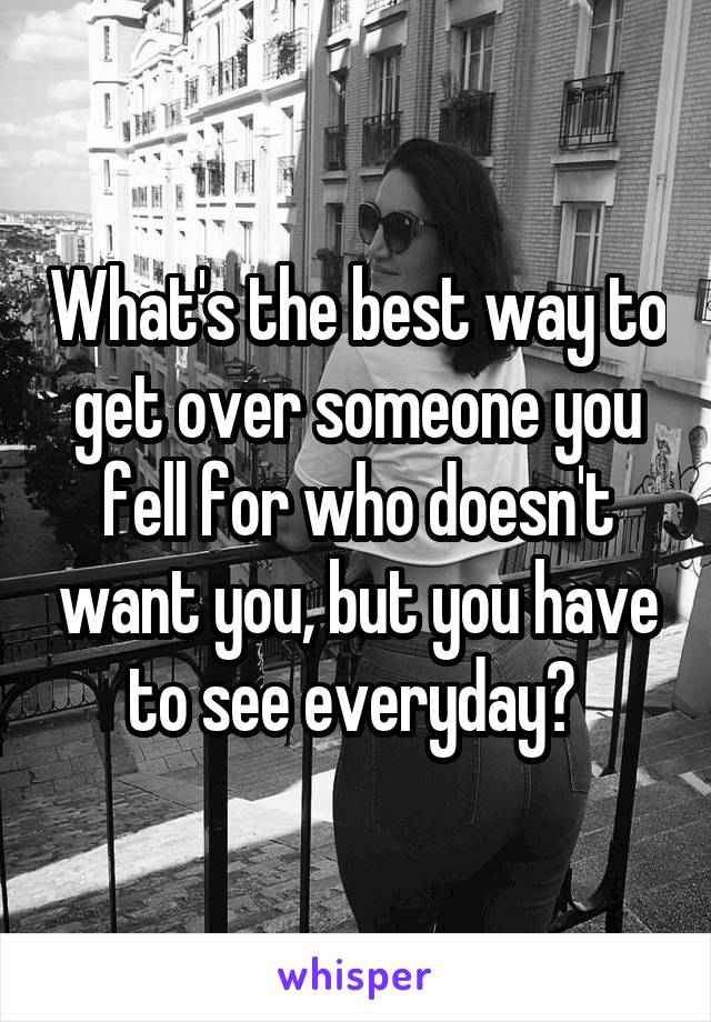 What's the best way to get over someone you fell for who doesn't want you, but you have to see everyday?