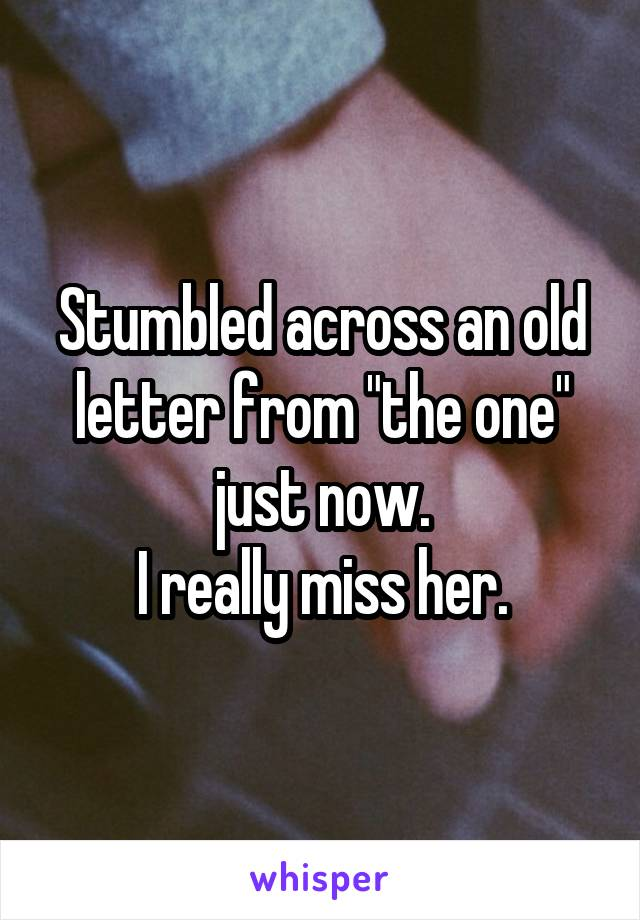 """Stumbled across an old letter from """"the one"""" just now. I really miss her."""