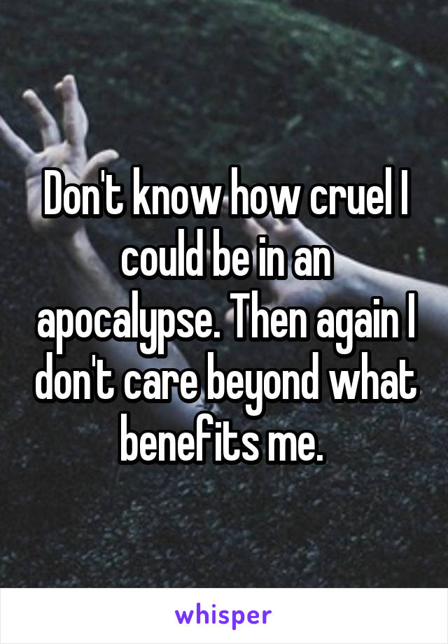 Don't know how cruel I could be in an apocalypse. Then again I don't care beyond what benefits me.