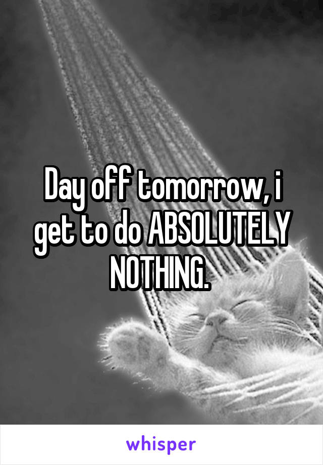 Day off tomorrow, i get to do ABSOLUTELY NOTHING.