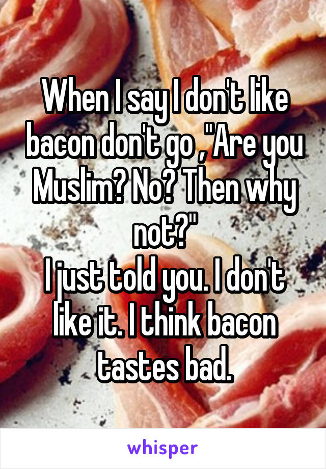 "When I say I don't like bacon don't go ,""Are you Muslim? No? Then why not?"" I just told you. I don't like it. I think bacon tastes bad."