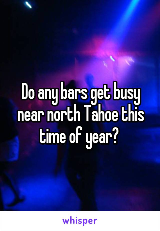 Do any bars get busy near north Tahoe this time of year?