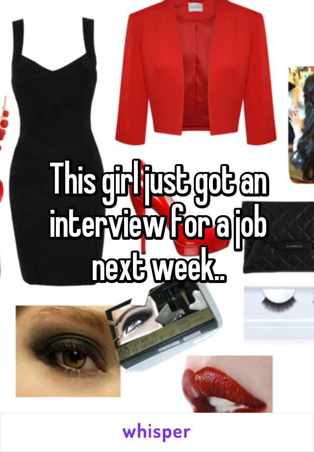 This girl just got an interview for a job next week..