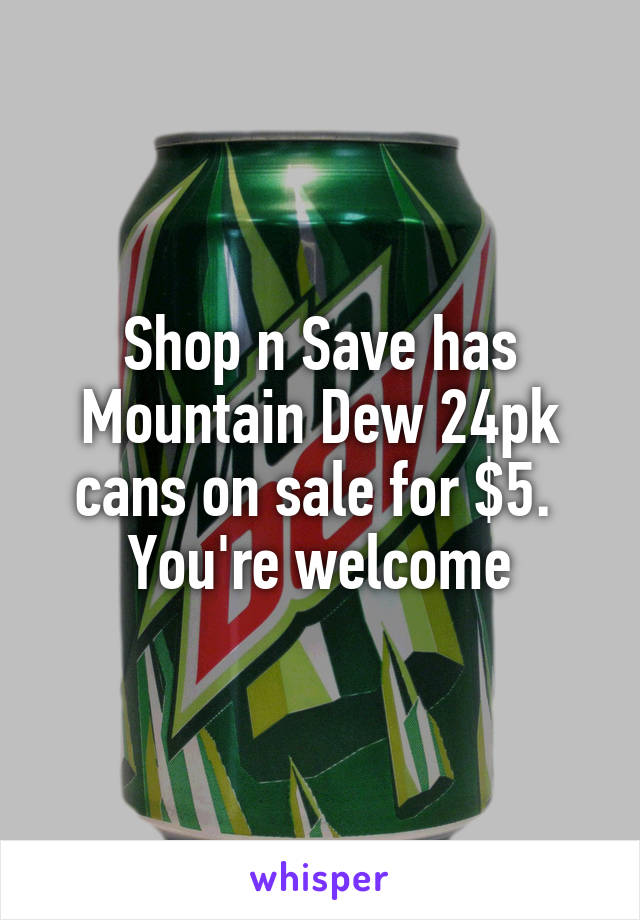 Shop n Save has Mountain Dew 24pk cans on sale for $5.  You're welcome