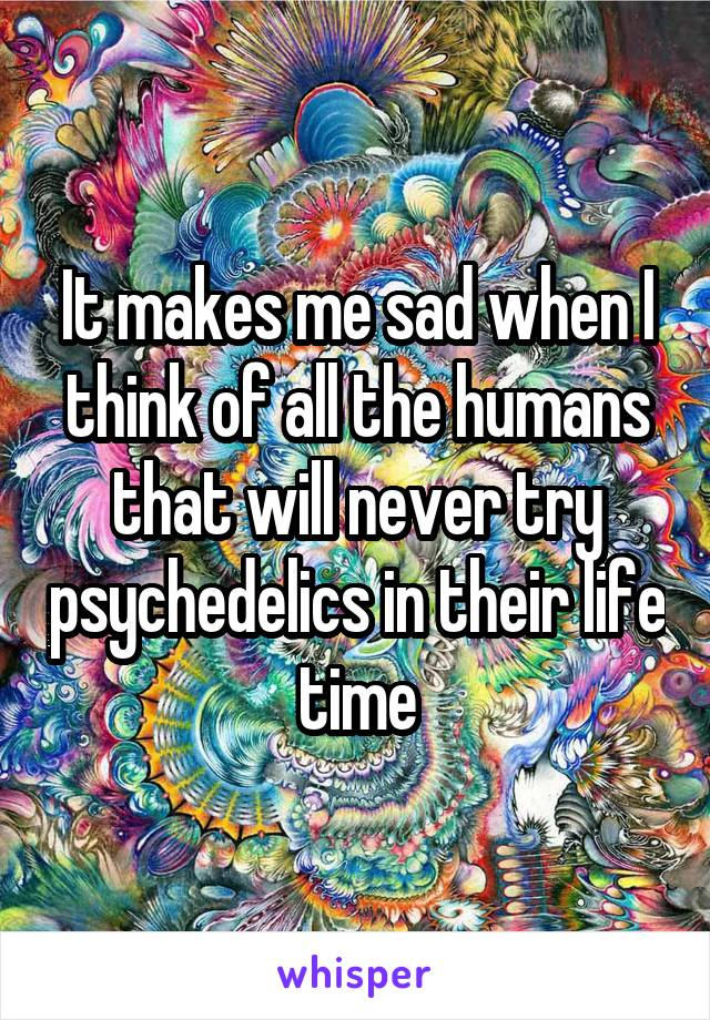It makes me sad when I think of all the humans that will never try psychedelics in their life time