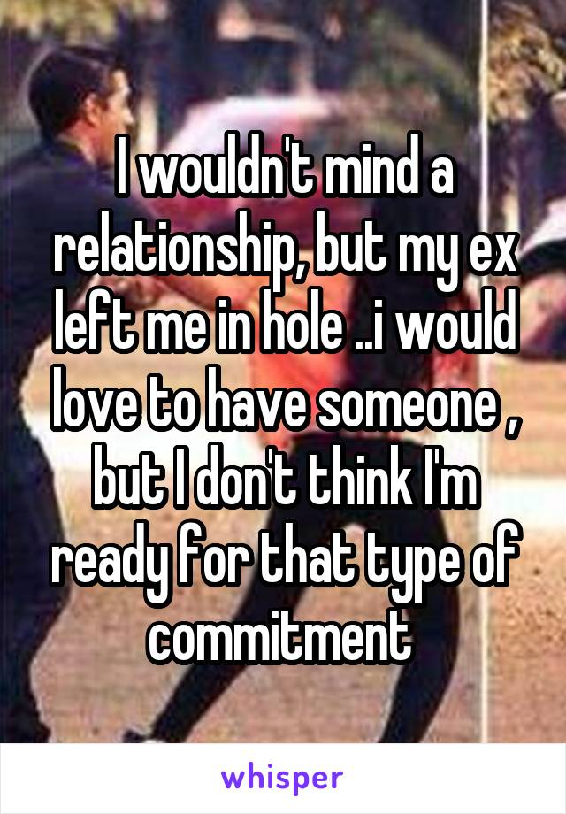 I wouldn't mind a relationship, but my ex left me in hole ..i would love to have someone , but I don't think I'm ready for that type of commitment