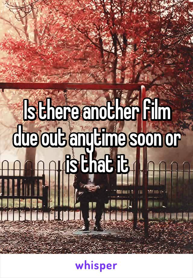 Is there another film due out anytime soon or is that it