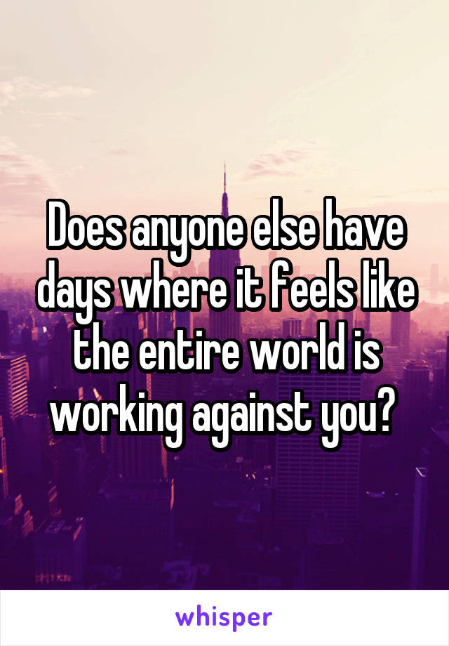 Does anyone else have days where it feels like the entire world is working against you?