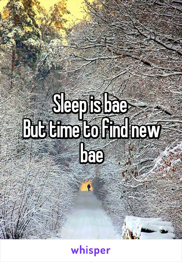 Sleep is bae  But time to find new bae