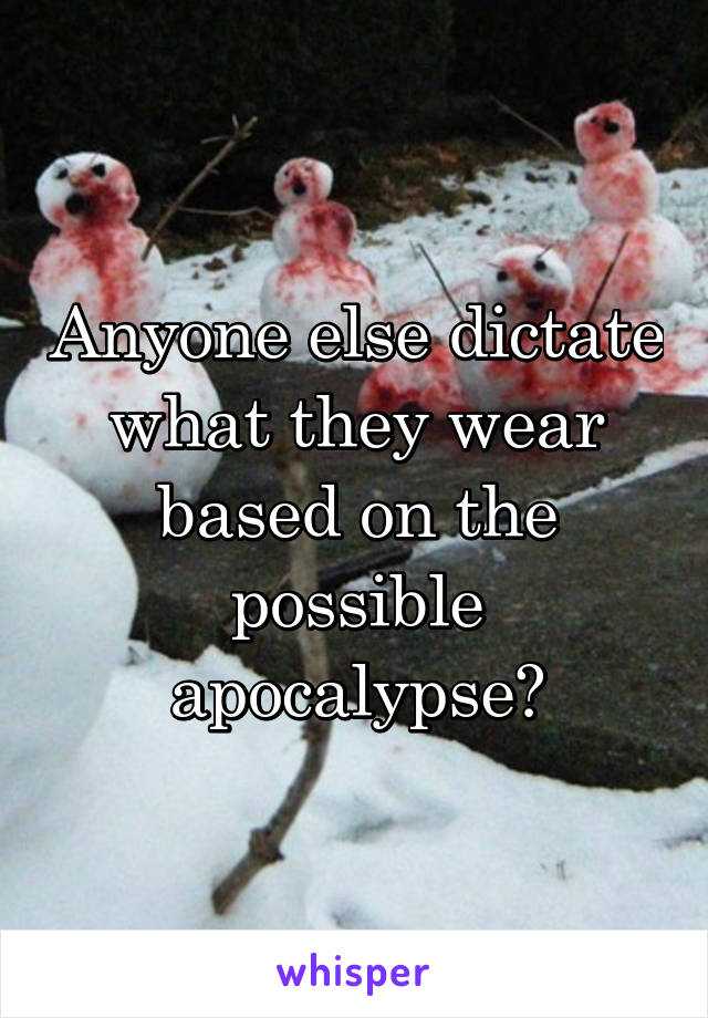 Anyone else dictate what they wear based on the possible apocalypse?
