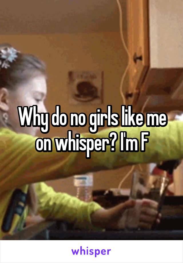 Why do no girls like me on whisper? I'm F
