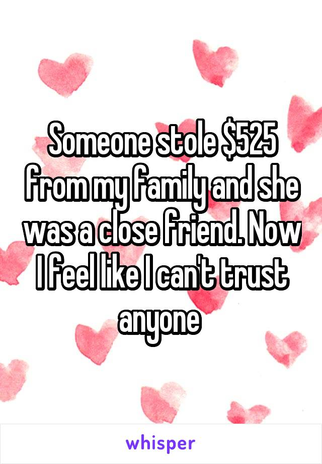 Someone stole $525 from my family and she was a close friend. Now I feel like I can't trust anyone