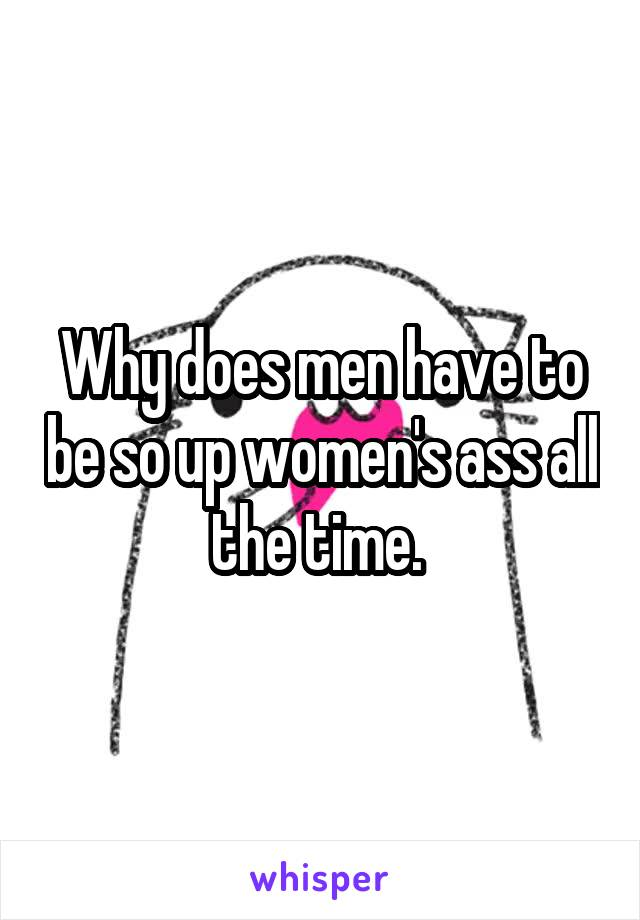 Why does men have to be so up women's ass all the time.