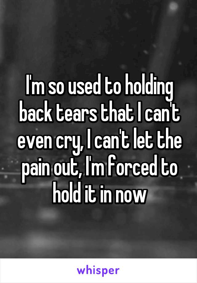 I'm so used to holding back tears that I can't even cry, I can't let the pain out, I'm forced to hold it in now