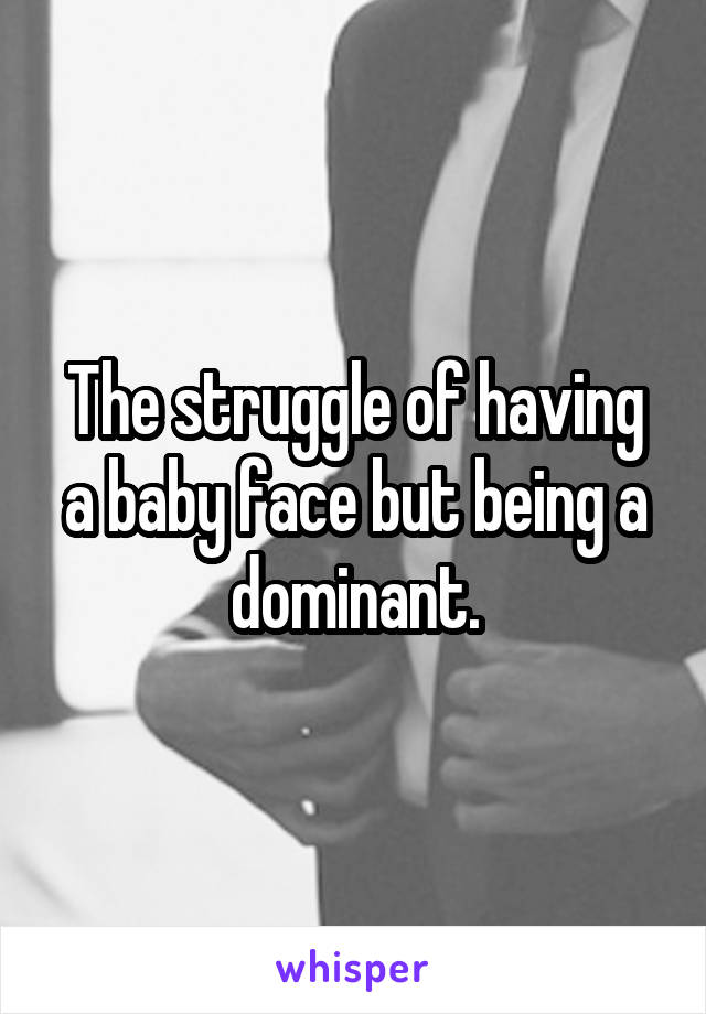 The struggle of having a baby face but being a dominant.