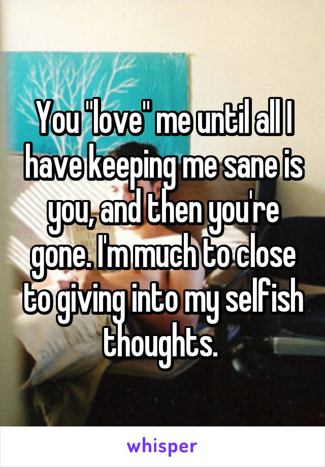 "You ""love"" me until all I have keeping me sane is you, and then you're gone. I'm much to close to giving into my selfish thoughts."