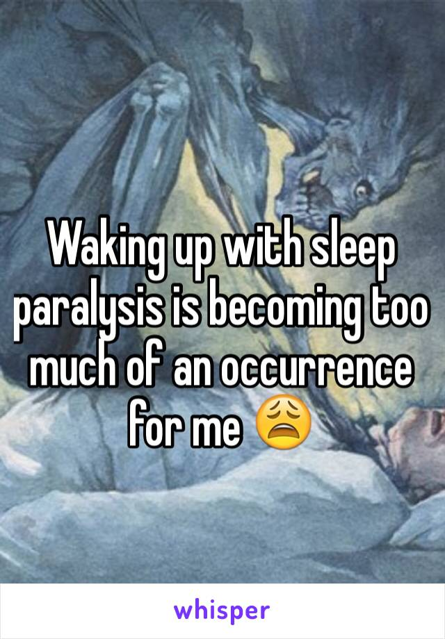 Waking up with sleep paralysis is becoming too much of an occurrence for me 😩