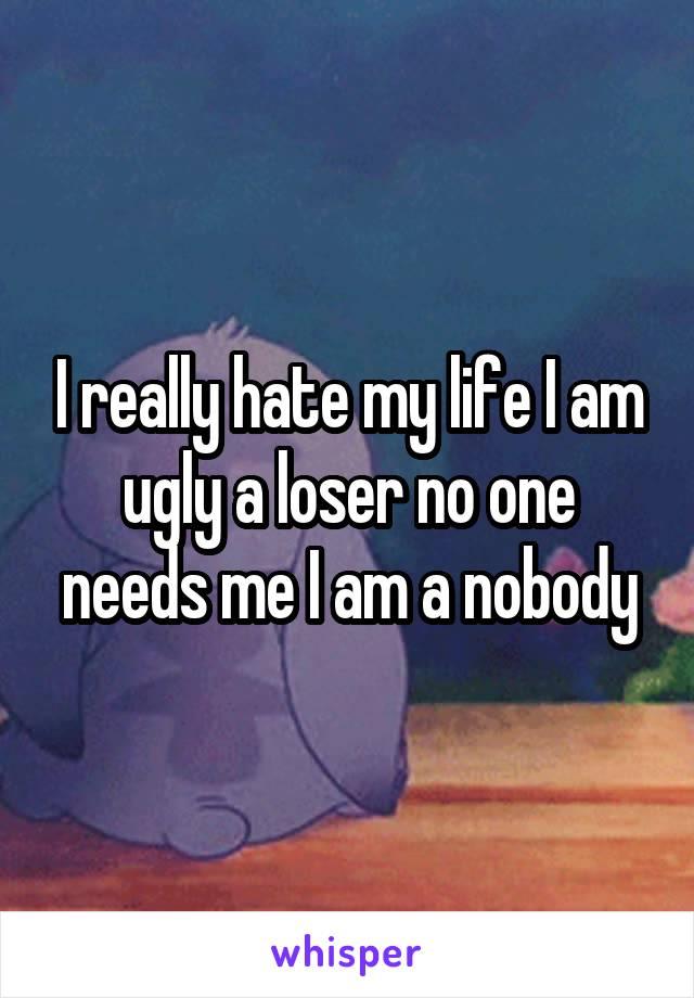 I really hate my life I am ugly a loser no one needs me I am a nobody