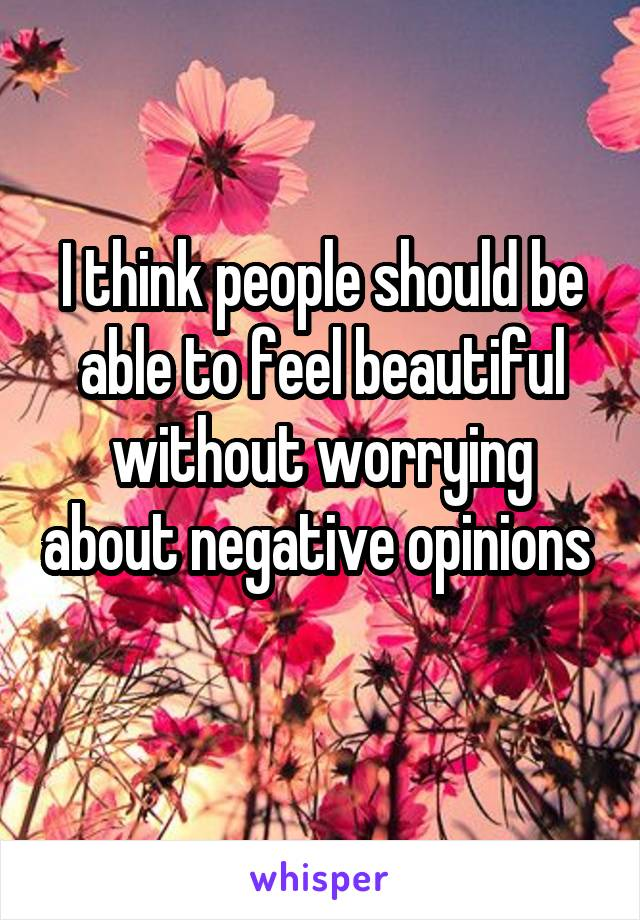 I think people should be able to feel beautiful without worrying about negative opinions