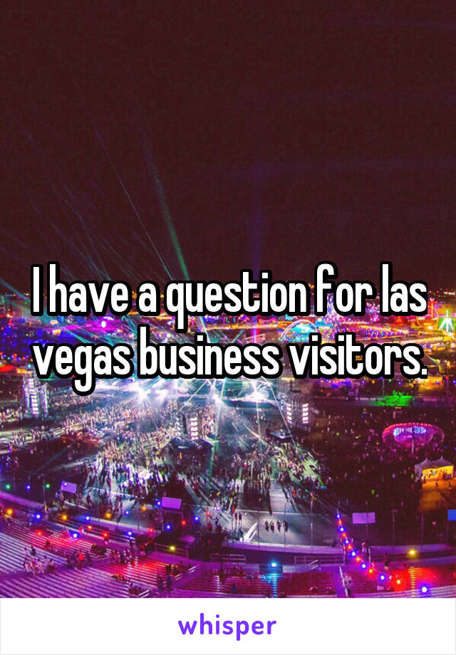 I have a question for las vegas business visitors.