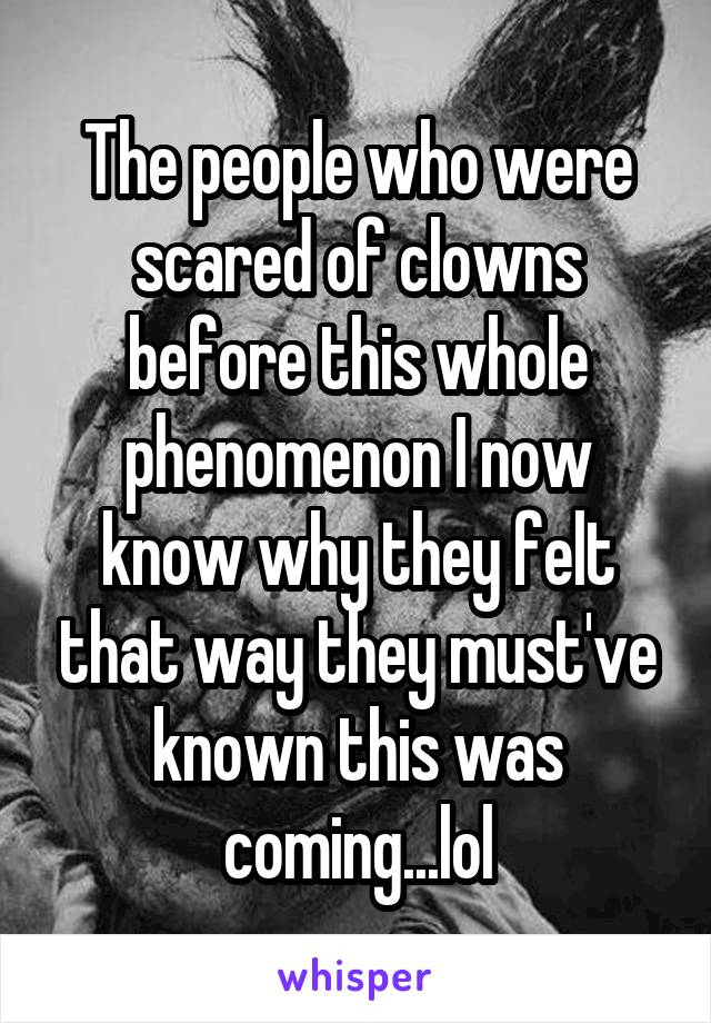 The people who were scared of clowns before this whole phenomenon I now know why they felt that way they must've known this was coming...lol