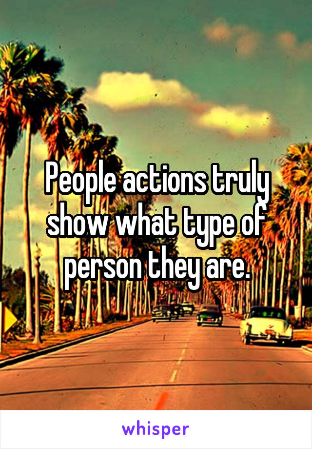 People actions truly show what type of person they are.