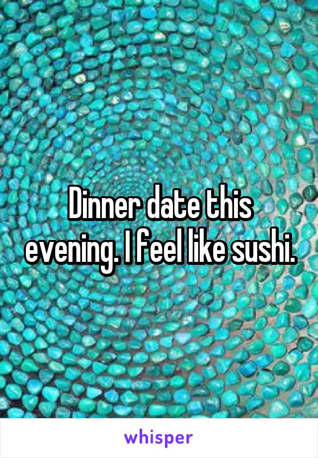 Dinner date this evening. I feel like sushi.