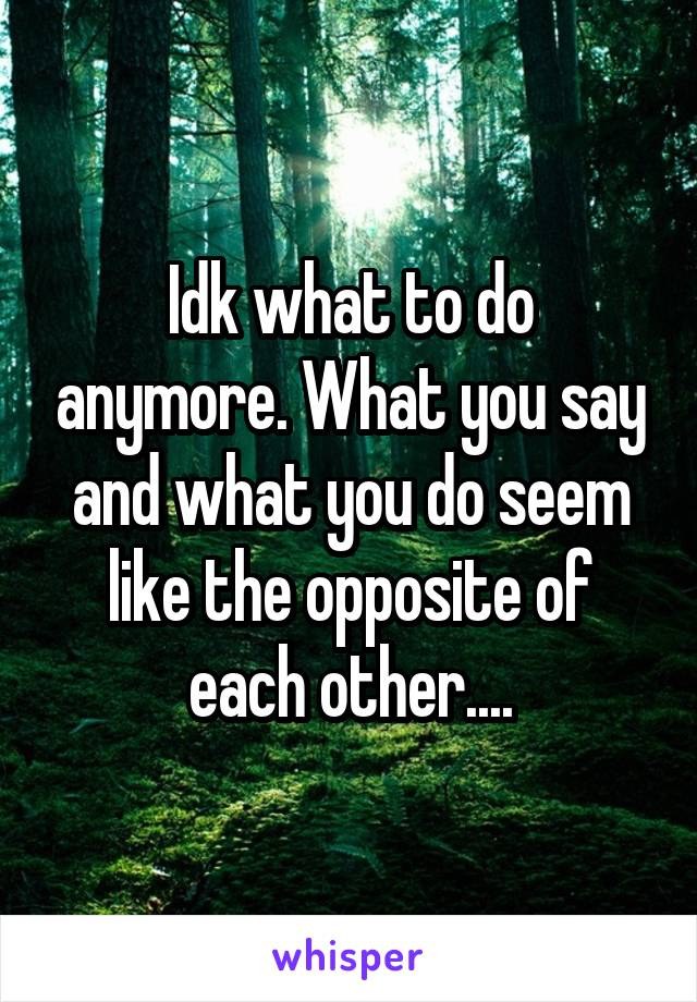 Idk what to do anymore. What you say and what you do seem like the opposite of each other....