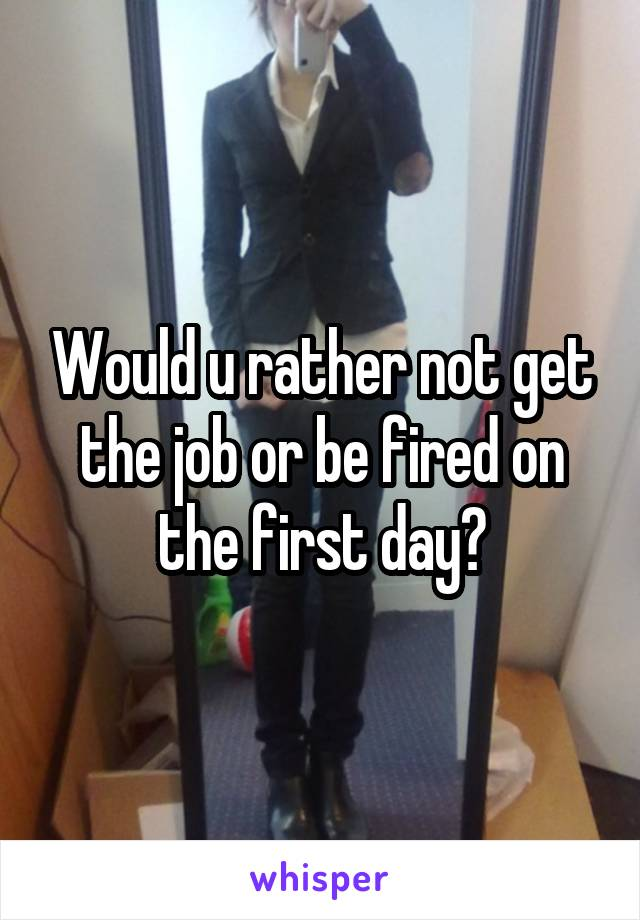 Would u rather not get the job or be fired on the first day?