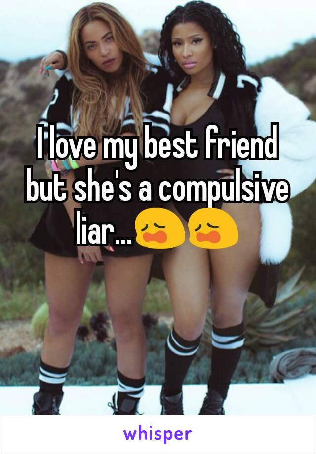 I love my best friend but she's a compulsive liar...😩😩