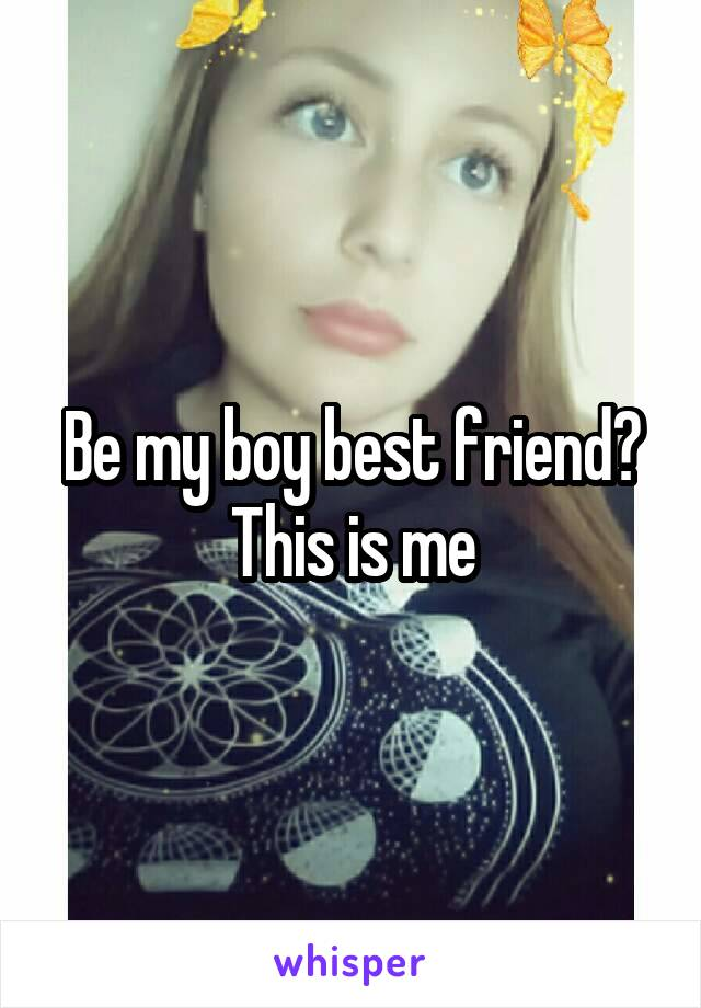 Be my boy best friend? This is me