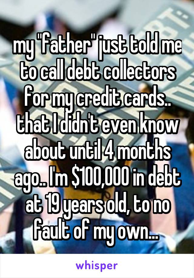 """my """"father"""" just told me to call debt collectors for my credit cards.. that I didn't even know about until 4 months ago.. I'm $100,000 in debt at 19 years old, to no fault of my own..."""