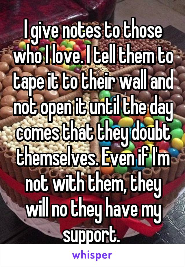 I give notes to those who I love. I tell them to tape it to their wall and not open it until the day comes that they doubt themselves. Even if I'm not with them, they will no they have my support.