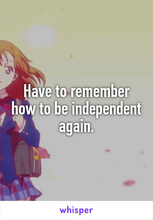 Have to remember how to be independent again.