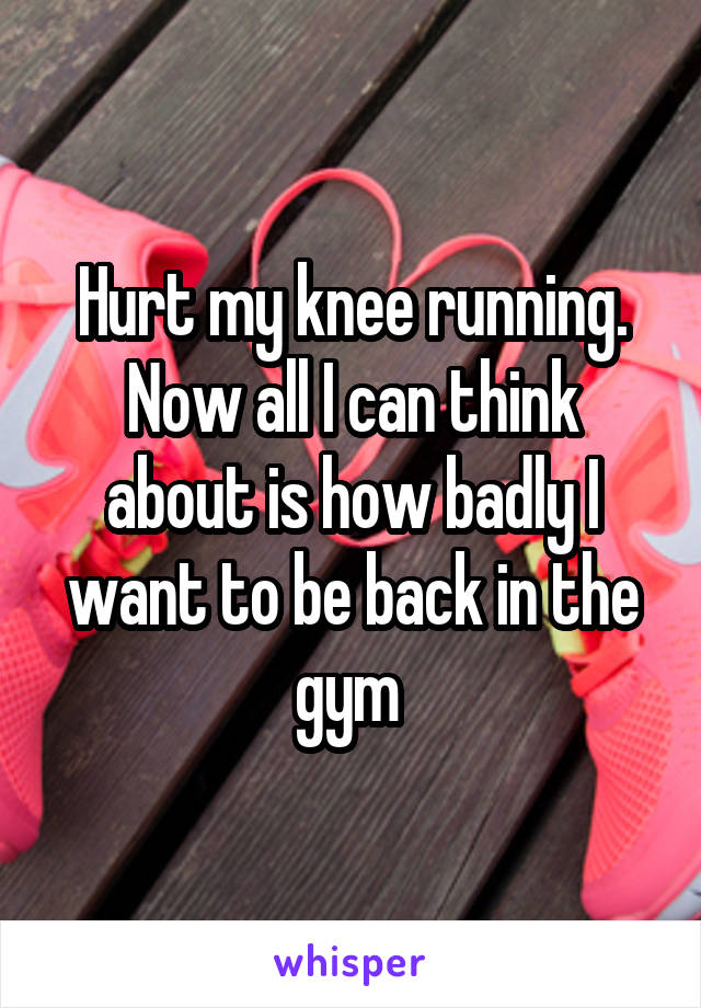 Hurt my knee running. Now all I can think about is how badly I want to be back in the gym
