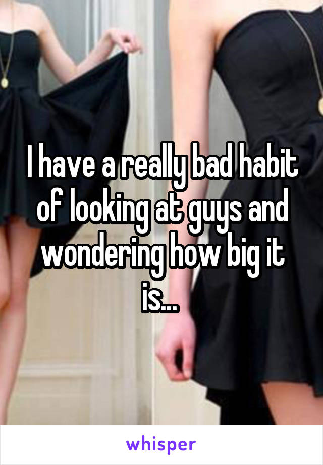I have a really bad habit of looking at guys and wondering how big it is...