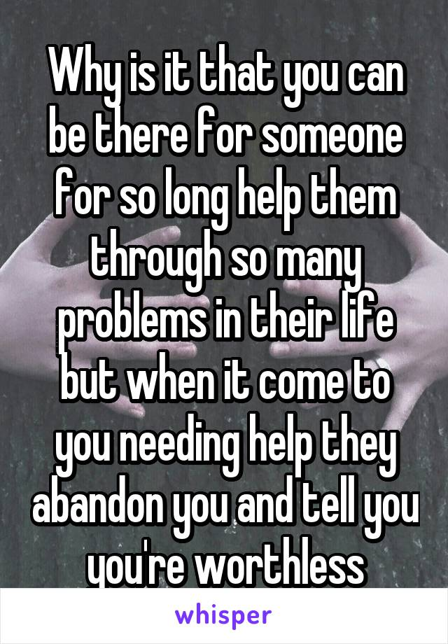 Why is it that you can be there for someone for so long help them through so many problems in their life but when it come to you needing help they abandon you and tell you you're worthless